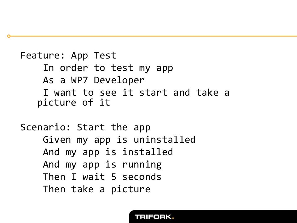 Feature: App Test In order to test my app As a WP7 Developer I want to see it start and take a picture of it Scenario: Start the app Given my app is uninstalled And my app is installed And my app is running Then I wait 5 seconds Then take a picture