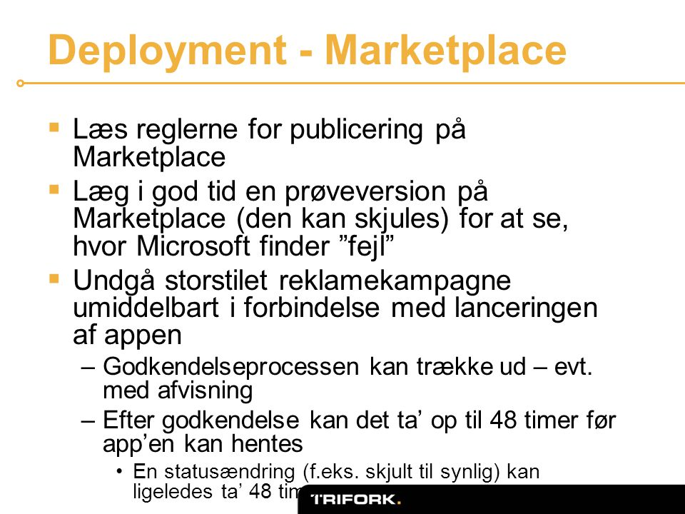 Deployment - Marketplace  Læs reglerne for publicering på Marketplace  Læg i god tid en prøveversion på Marketplace (den kan skjules) for at se, hvor Microsoft finder fejl  Undgå storstilet reklamekampagne umiddelbart i forbindelse med lanceringen af appen –Godkendelseprocessen kan trække ud – evt.