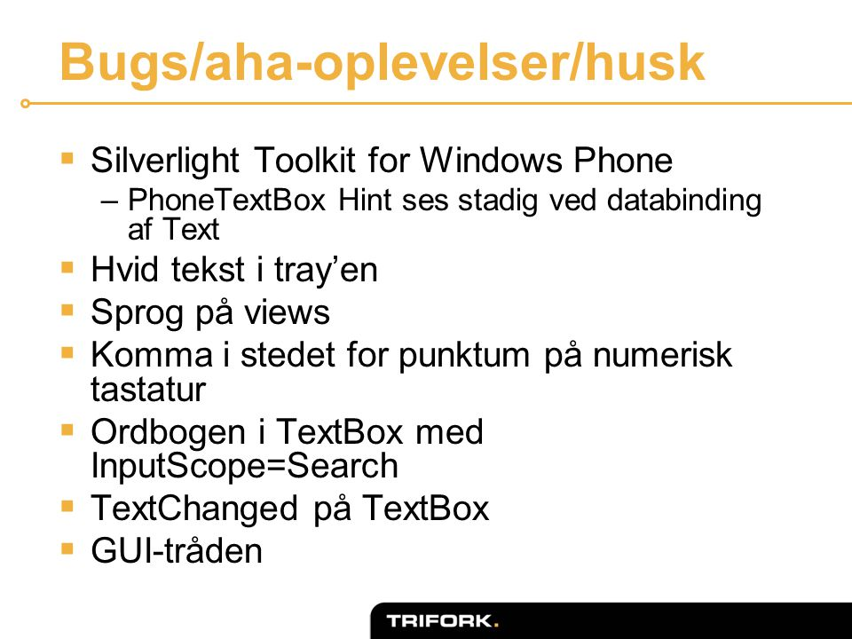 Bugs/aha-oplevelser/husk  Silverlight Toolkit for Windows Phone –PhoneTextBox Hint ses stadig ved databinding af Text  Hvid tekst i tray'en  Sprog på views  Komma i stedet for punktum på numerisk tastatur  Ordbogen i TextBox med InputScope=Search  TextChanged på TextBox  GUI-tråden