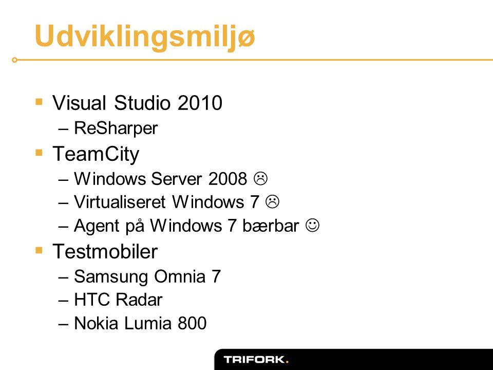 Udviklingsmiljø  Visual Studio 2010 –ReSharper  TeamCity –Windows Server 2008  –Virtualiseret Windows 7  –Agent på Windows 7 bærbar   Testmobiler –Samsung Omnia 7 –HTC Radar –Nokia Lumia 800