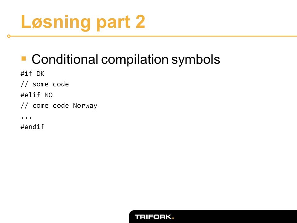 Løsning part 2  Conditional compilation symbols #if DK // some code #elif NO // come code Norway...