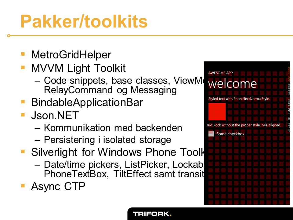 Pakker/toolkits  MetroGridHelper  MVVM Light Toolkit –Code snippets, base classes, ViewModelLocator, RelayCommand og Messaging  BindableApplicationBar  Json.NET –Kommunikation med backenden –Persistering i isolated storage  Silverlight for Windows Phone Toolkit –Date/time pickers, ListPicker, LockablePivot, PhoneTextBox, TiltEffect samt transitions  Async CTP