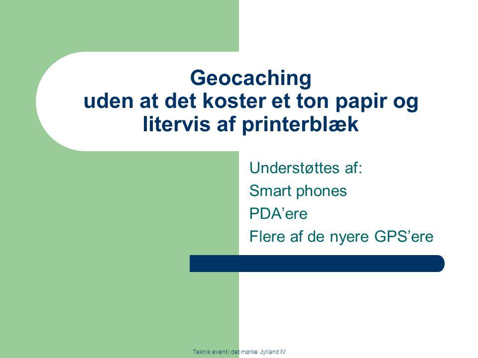 Teknik event i det mørke Jylland IV Geocaching uden at det koster et ton papir og litervis af printerblæk Understøttes af: Smart phones PDA'ere Flere af de nyere GPS'ere