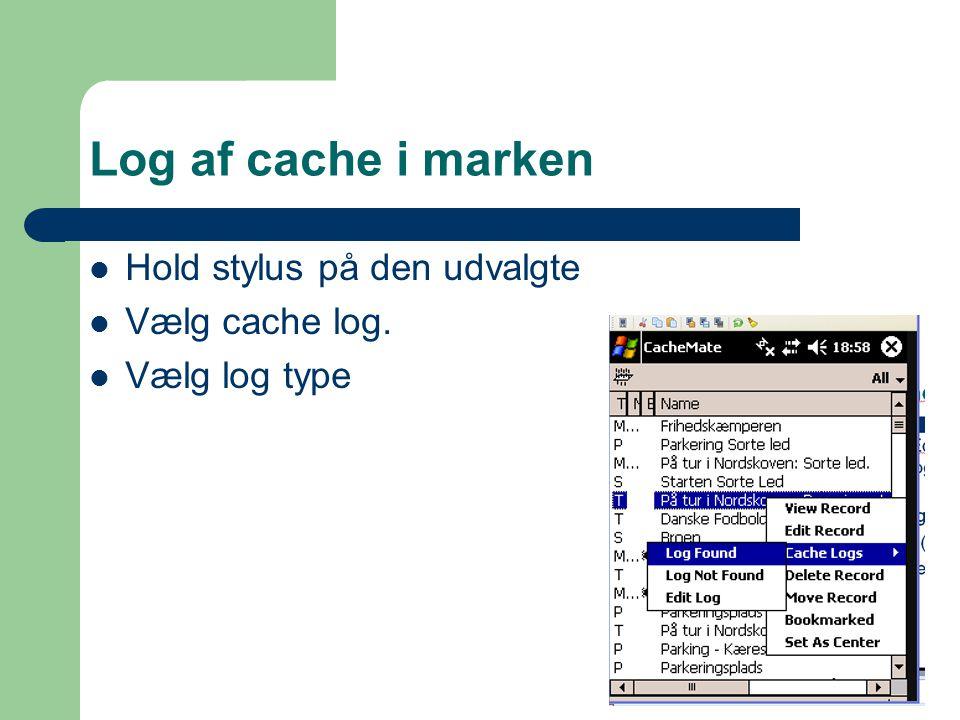 Log af cache i marken  Hold stylus på den udvalgte  Vælg cache log.  Vælg log type