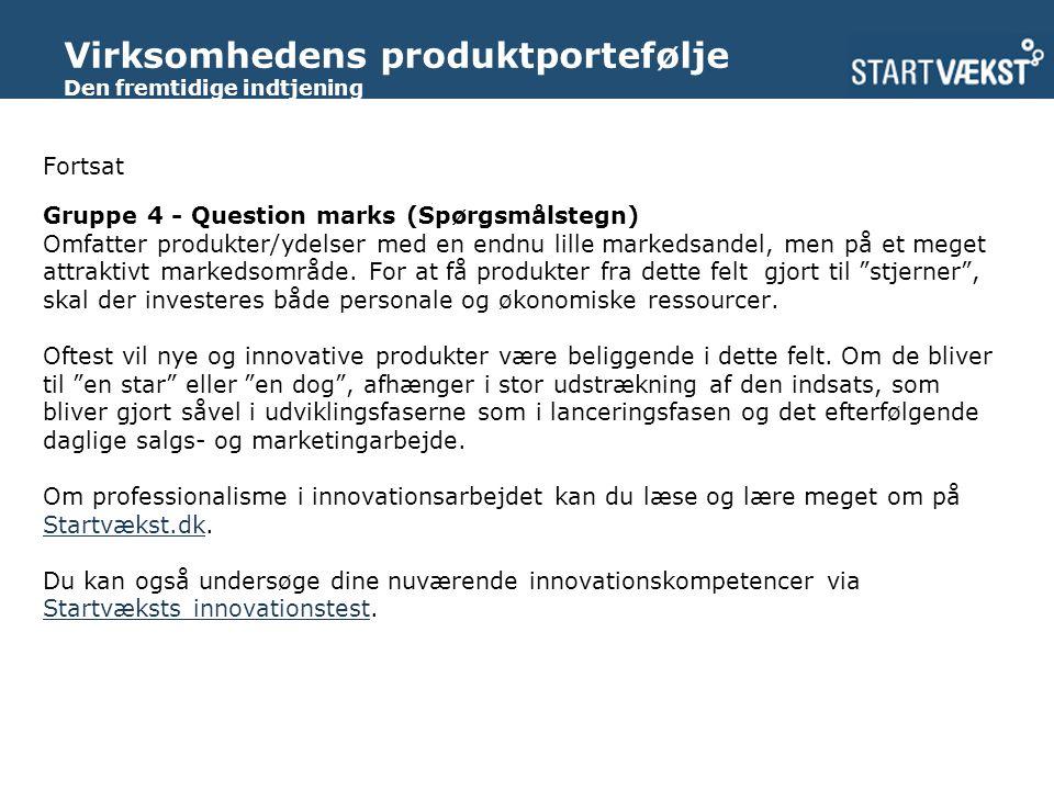 Virksomhedens produktportefølje Den fremtidige indtjening Fortsat Gruppe 4 - Question marks (Spørgsmålstegn) Omfatter produkter/ydelser med en endnu lille markedsandel, men på et meget attraktivt markedsområde.