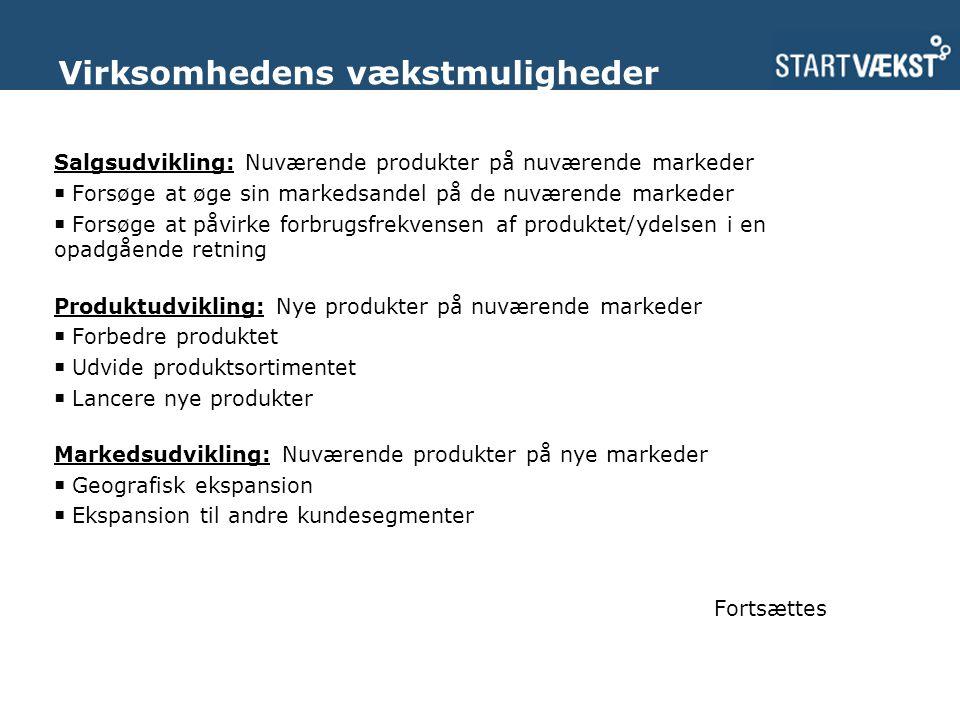 Salgsudvikling: Nuværende produkter på nuværende markeder  Forsøge at øge sin markedsandel på de nuværende markeder  Forsøge at påvirke forbrugsfrekvensen af produktet/ydelsen i en opadgående retning Produktudvikling: Nye produkter på nuværende markeder  Forbedre produktet  Udvide produktsortimentet  Lancere nye produkter Markedsudvikling: Nuværende produkter på nye markeder  Geografisk ekspansion  Ekspansion til andre kundesegmenter Fortsættes Virksomhedens vækstmuligheder