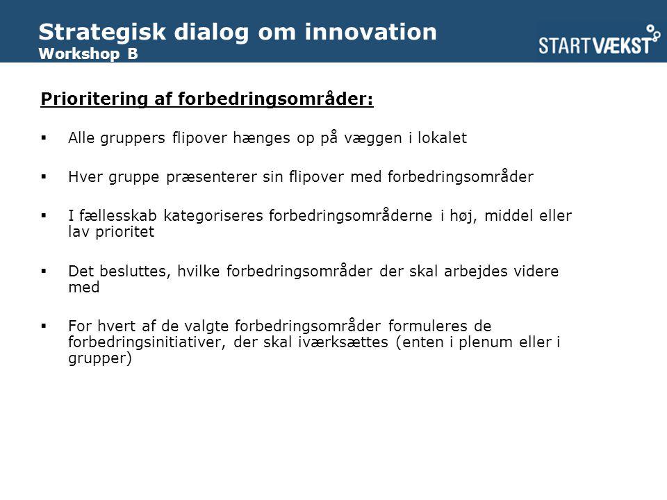 Strategisk dialog om innovation Workshop B Prioritering af forbedringsområder:  Alle gruppers flipover hænges op på væggen i lokalet  Hver gruppe præsenterer sin flipover med forbedringsområder  I fællesskab kategoriseres forbedringsområderne i høj, middel eller lav prioritet  Det besluttes, hvilke forbedringsområder der skal arbejdes videre med  For hvert af de valgte forbedringsområder formuleres de forbedringsinitiativer, der skal iværksættes (enten i plenum eller i grupper)