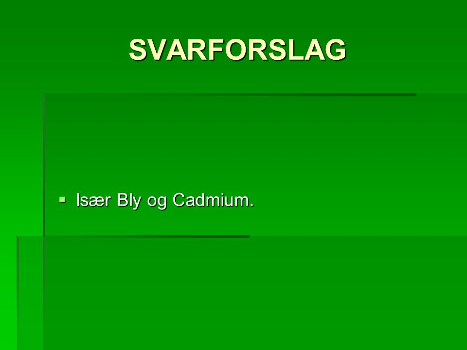 SVARFORSLAG  Især Bly og Cadmium.