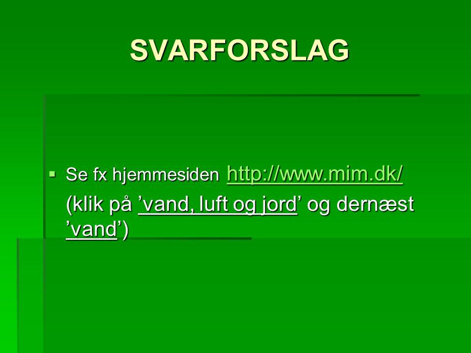 SVARFORSLAG  Se fx hjemmesiden http://www.mim.dk/ http://www.mim.dk/ (klik på 'vand, luft og jord' og dernæst 'vand')
