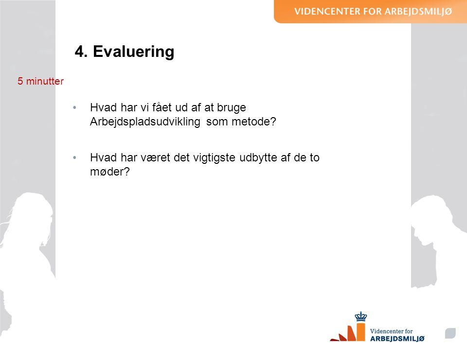 4. Evaluering •Hvad har vi fået ud af at bruge Arbejdspladsudvikling som metode? •Hvad har været det vigtigste udbytte af de to møder? 5 minutter