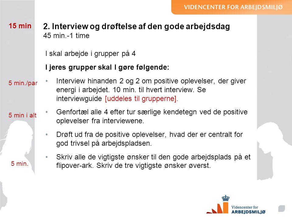 2. Interview og drøftelse af den gode arbejdsdag 45 min.-1 time I skal arbejde i grupper på 4 I jeres grupper skal I gøre følgende: •Interview hinande