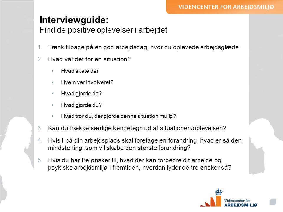 Interviewguide: Find de positive oplevelser i arbejdet 1.Tænk tilbage på en god arbejdsdag, hvor du oplevede arbejdsglæde. 2.Hvad var det for en situa