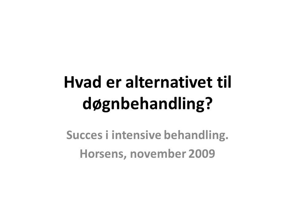 Hvad er alternativet til døgnbehandling Succes i intensive behandling. Horsens, november 2009