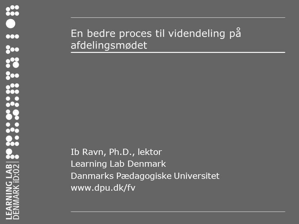 En bedre proces til videndeling på afdelingsmødet Ib Ravn, Ph.D., lektor Learning Lab Denmark Danmarks Pædagogiske Universitet www.dpu.dk/fv