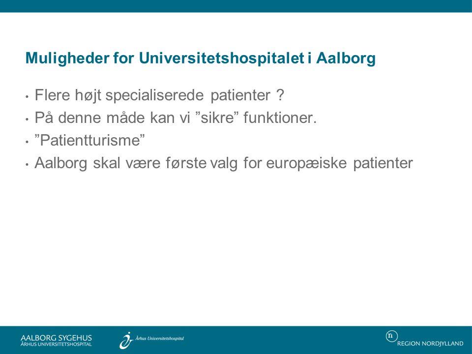Muligheder for Universitetshospitalet i Aalborg • Flere højt specialiserede patienter .