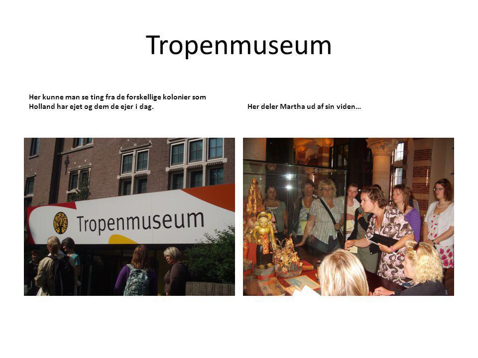 Tropenmuseum Her kunne man se ting fra de forskellige kolonier som Holland har ejet og dem de ejer i dag.Her deler Martha ud af sin viden…