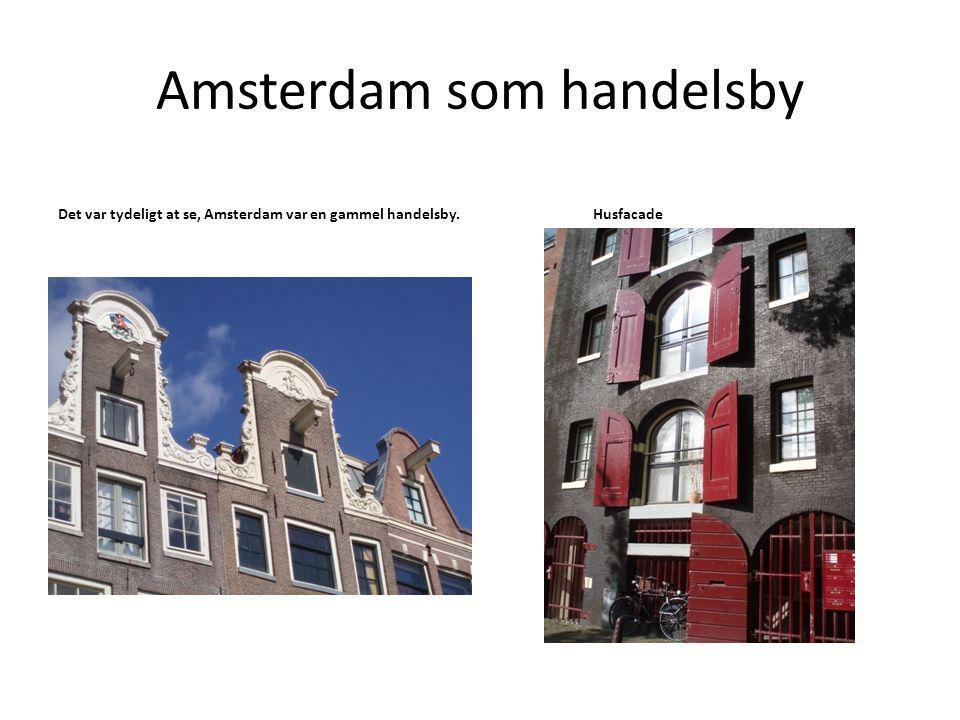 Amsterdam som handelsby Det var tydeligt at se, Amsterdam var en gammel handelsby.Husfacade
