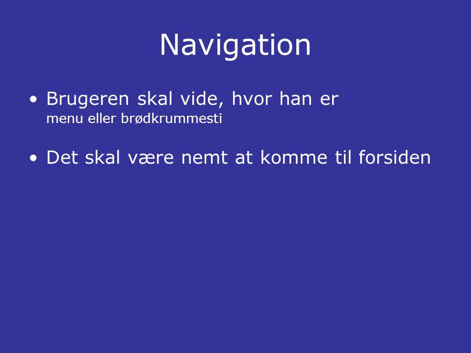 Navigation •Brugeren skal vide, hvor han er menu eller brødkrummesti •Det skal være nemt at komme til forsiden