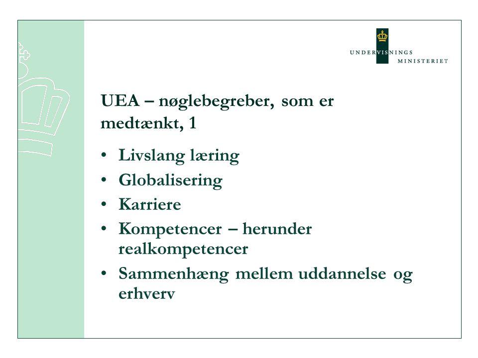 UEA – nøglebegreber, som er medtænkt, 1 •Livslang læring •Globalisering •Karriere •Kompetencer – herunder realkompetencer •Sammenhæng mellem uddannelse og erhverv