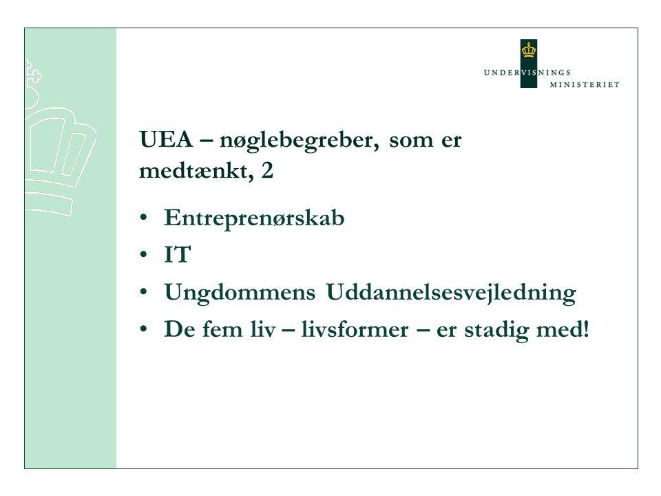 UEA – nøglebegreber, som er medtænkt, 2 •Entreprenørskab •IT •Ungdommens Uddannelsesvejledning •De fem liv – livsformer – er stadig med!
