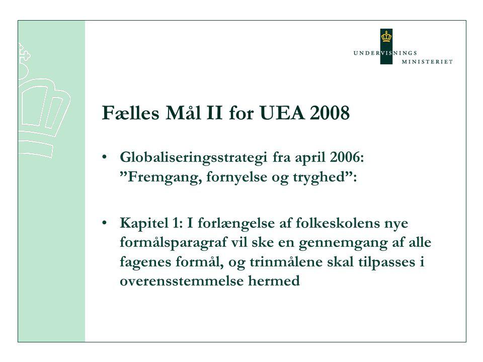 Fælles Mål II for UEA 2008 •Globaliseringsstrategi fra april 2006: Fremgang, fornyelse og tryghed : •Kapitel 1: I forlængelse af folkeskolens nye formålsparagraf vil ske en gennemgang af alle fagenes formål, og trinmålene skal tilpasses i overensstemmelse hermed