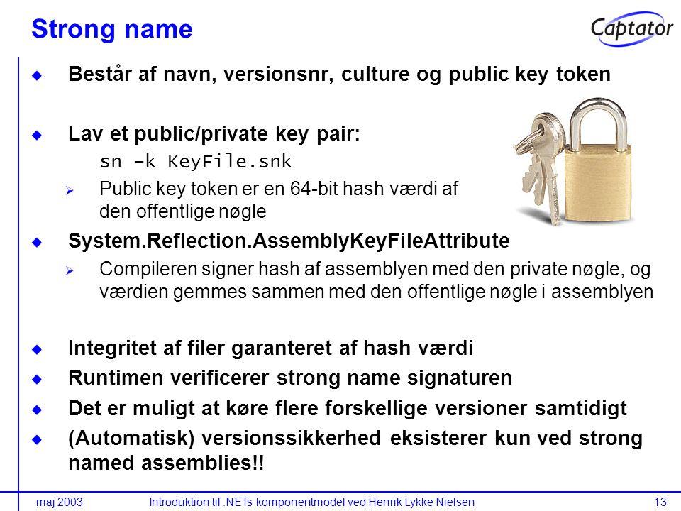maj 2003Introduktion til.NETs komponentmodel ved Henrik Lykke Nielsen13 Strong name Består af navn, versionsnr, culture og public key token Lav et public/private key pair: sn –k KeyFile.snk Public key token er en 64-bit hash værdi af den offentlige nøgle System.Reflection.AssemblyKeyFileAttribute Compileren signer hash af assemblyen med den private nøgle, og værdien gemmes sammen med den offentlige nøgle i assemblyen Integritet af filer garanteret af hash værdi Runtimen verificerer strong name signaturen Det er muligt at køre flere forskellige versioner samtidigt (Automatisk) versionssikkerhed eksisterer kun ved strong named assemblies!!