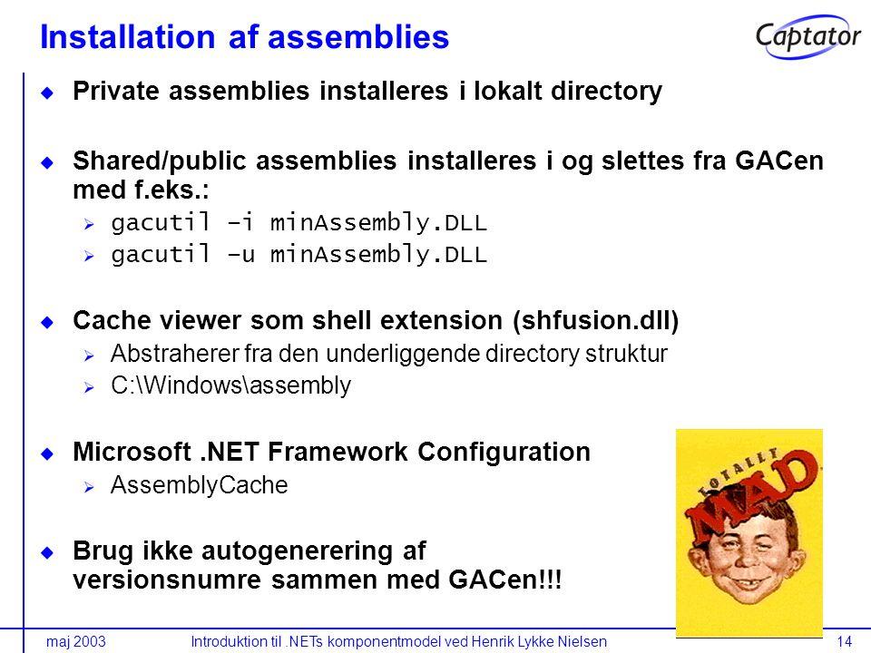 maj 2003Introduktion til.NETs komponentmodel ved Henrik Lykke Nielsen14 Installation af assemblies Private assemblies installeres i lokalt directory Shared/public assemblies installeres i og slettes fra GACen med f.eks.: gacutil –i minAssembly.DLL gacutil –u minAssembly.DLL Cache viewer som shell extension (shfusion.dll) Abstraherer fra den underliggende directory struktur C:\Windows\assembly Microsoft.NET Framework Configuration AssemblyCache Brug ikke autogenerering af versionsnumre sammen med GACen!!!