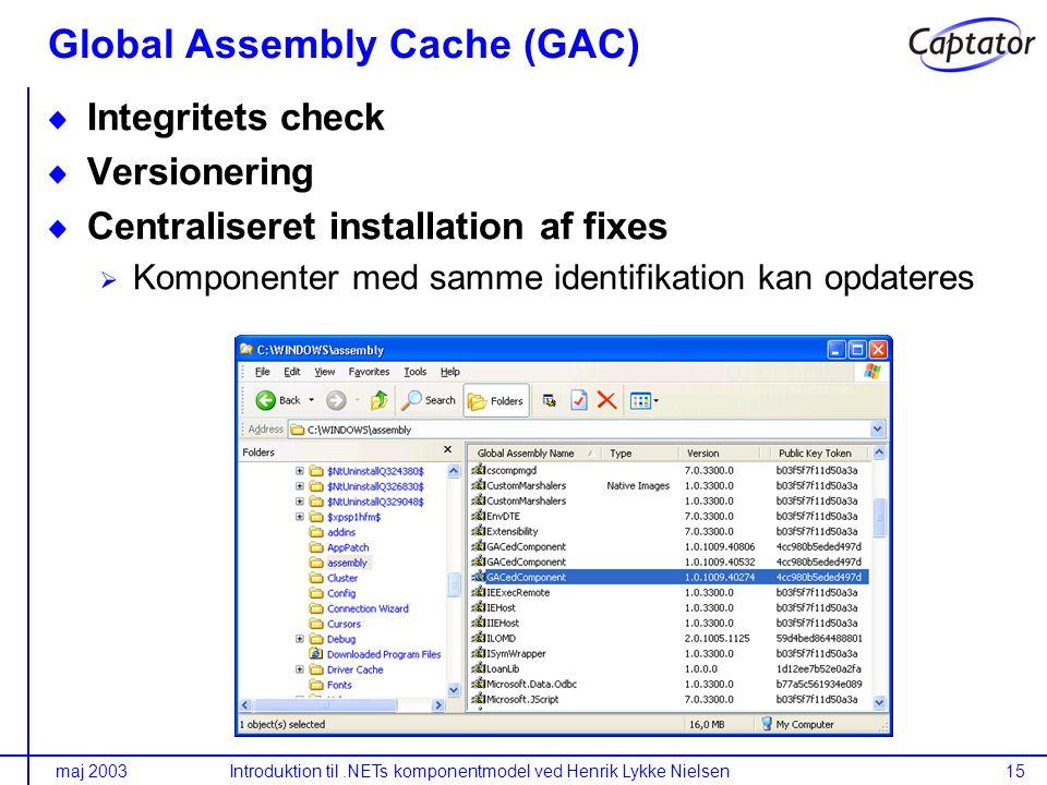 maj 2003Introduktion til.NETs komponentmodel ved Henrik Lykke Nielsen15 Global Assembly Cache (GAC) Integritets check Versionering Centraliseret installation af fixes Komponenter med samme identifikation kan opdateres