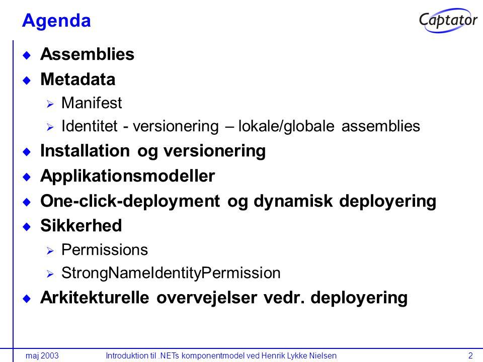 maj 2003Introduktion til.NETs komponentmodel ved Henrik Lykke Nielsen2 Agenda Assemblies Metadata Manifest Identitet - versionering – lokale/globale assemblies Installation og versionering Applikationsmodeller One-click-deployment og dynamisk deployering Sikkerhed Permissions StrongNameIdentityPermission Arkitekturelle overvejelser vedr.