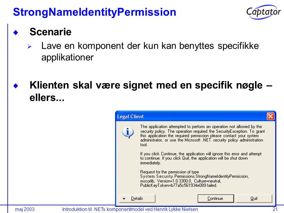 maj 2003Introduktion til.NETs komponentmodel ved Henrik Lykke Nielsen21 StrongNameIdentityPermission Scenarie Lave en komponent der kun kan benyttes specifikke applikationer Klienten skal være signet med en specifik nøgle – ellers...