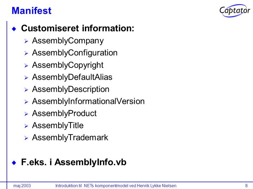 maj 2003Introduktion til.NETs komponentmodel ved Henrik Lykke Nielsen8 Manifest Customiseret information: AssemblyCompany AssemblyConfiguration AssemblyCopyright AssemblyDefaultAlias AssemblyDescription AssemblyInformationalVersion AssemblyProduct AssemblyTitle AssemblyTrademark F.eks.
