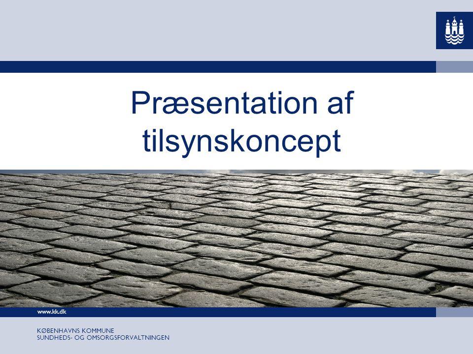 www.kk.dk KØBENHAVNS KOMMUNE SUNDHEDS- OG OMSORGSFORVALTNINGEN Præsentation af tilsynskoncept