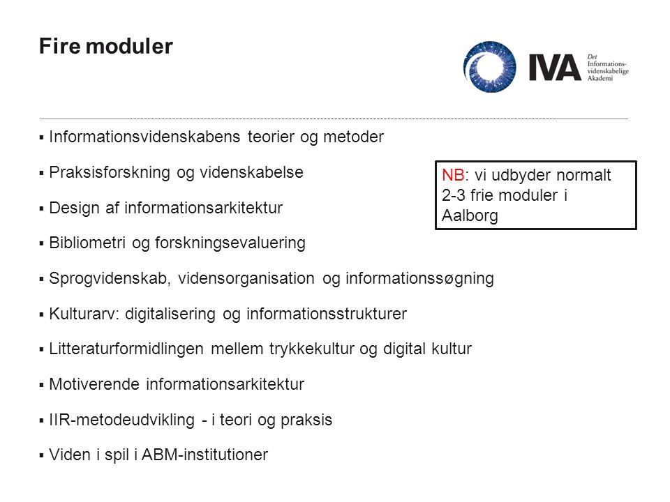 Fire moduler  Informationsvidenskabens teorier og metoder  Praksisforskning og videnskabelse  Design af informationsarkitektur  Bibliometri og forskningsevaluering  Sprogvidenskab, vidensorganisation og informationssøgning  Kulturarv: digitalisering og informationsstrukturer  Litteraturformidlingen mellem trykkekultur og digital kultur  Motiverende informationsarkitektur  IIR-metodeudvikling - i teori og praksis  Viden i spil i ABM-institutioner NB: vi udbyder normalt 2-3 frie moduler i Aalborg