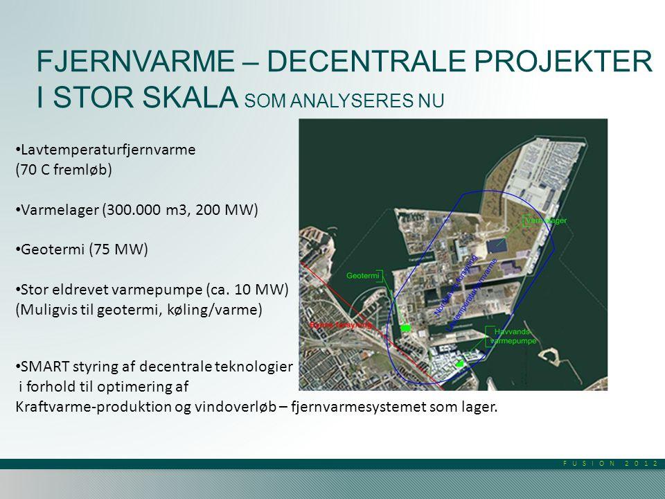 FUSION 2012 FJERNVARME – DECENTRALE PROJEKTER I STOR SKALA SOM ANALYSERES NU • Lavtemperaturfjernvarme (70 C fremløb) • Varmelager (300.000 m3, 200 MW) • Geotermi (75 MW) • Stor eldrevet varmepumpe (ca.