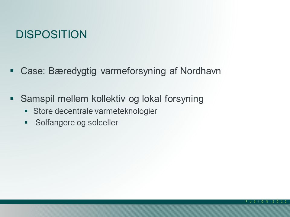 FUSION 2012 DISPOSITION  Case: Bæredygtig varmeforsyning af Nordhavn  Samspil mellem kollektiv og lokal forsyning  Store decentrale varmeteknologier  Solfangere og solceller