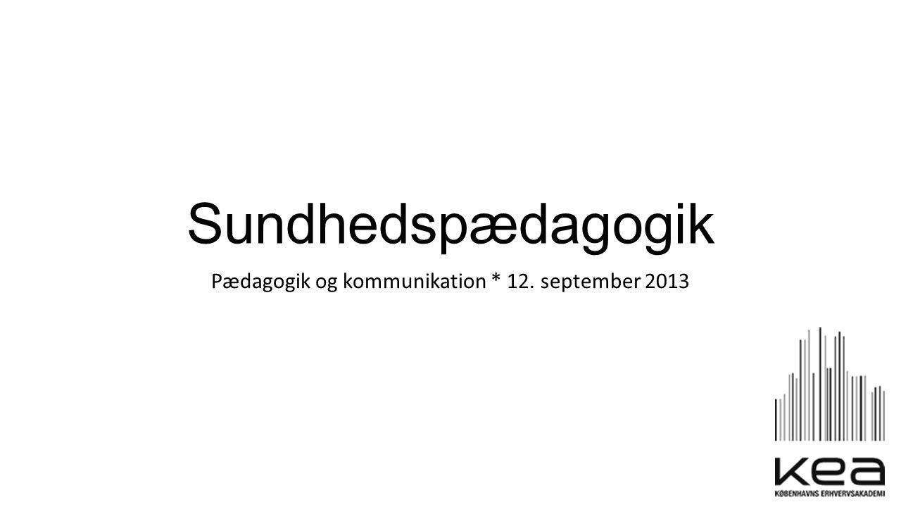 Sundhedspædagogik Pædagogik og kommunikation * 12. september 2013