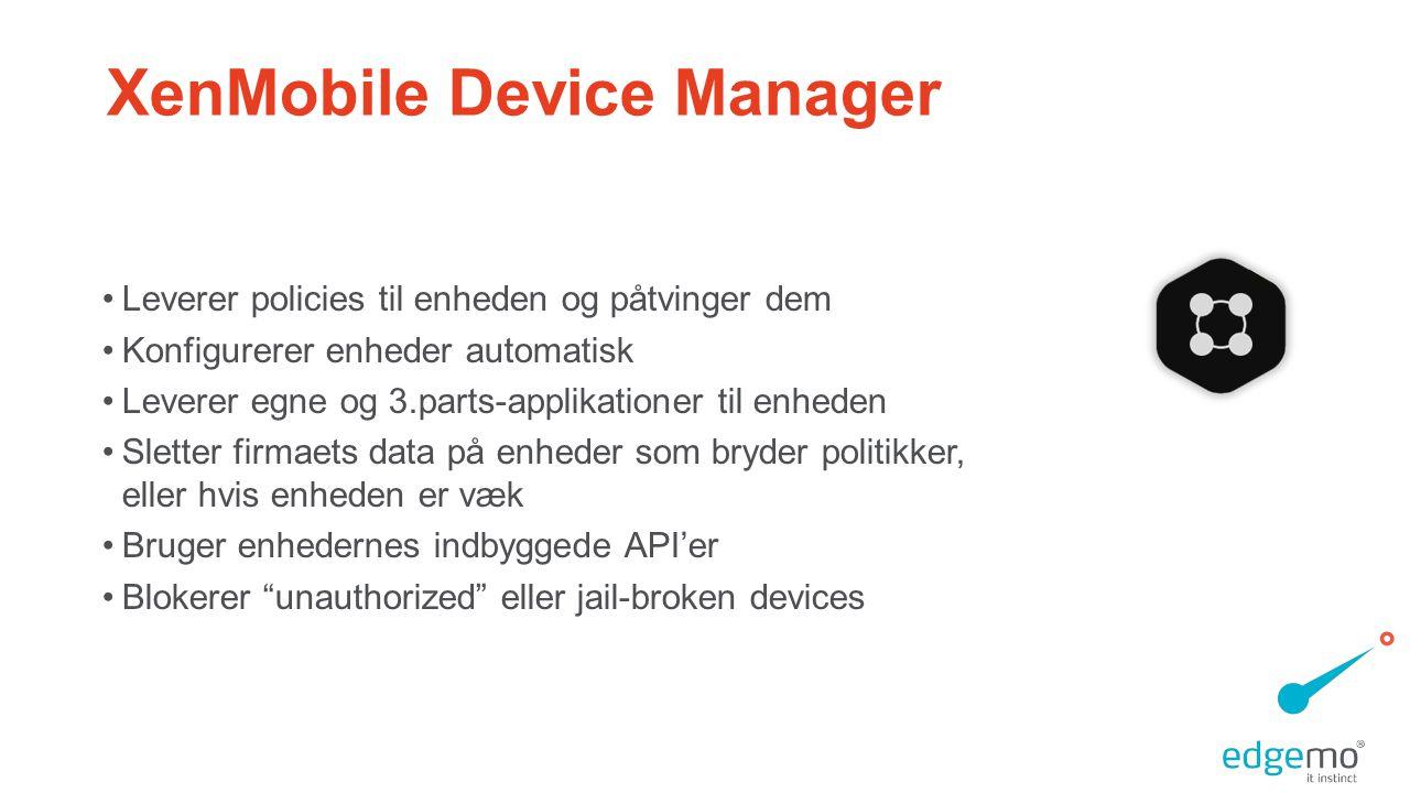 XenMobile Device Manager •Leverer policies til enheden og påtvinger dem •Konfigurerer enheder automatisk •Leverer egne og 3.parts-applikationer til enheden •Sletter firmaets data på enheder som bryder politikker, eller hvis enheden er væk •Bruger enhedernes indbyggede API'er •Blokerer unauthorized eller jail-broken devices
