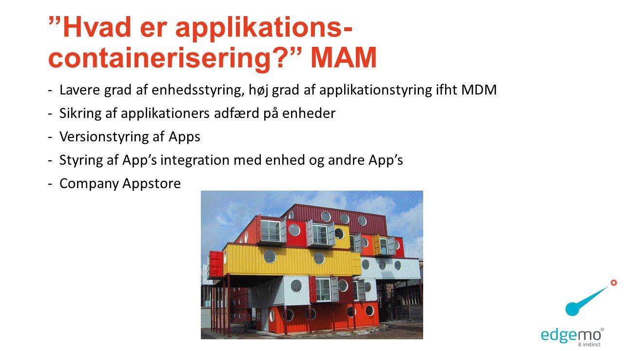 Hvad er applikations- containerisering MAM -Lavere grad af enhedsstyring, høj grad af applikationstyring ifht MDM -Sikring af applikationers adfærd på enheder -Versionstyring af Apps -Styring af App's integration med enhed og andre App's -Company Appstore