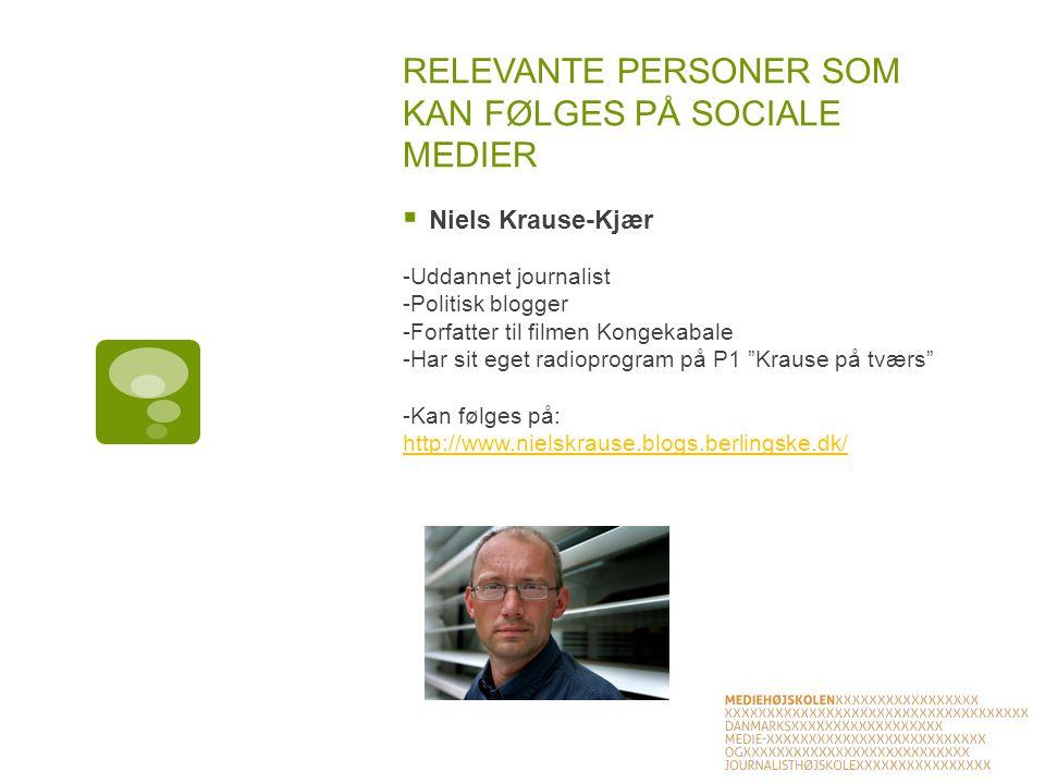 RELEVANTE PERSONER SOM KAN FØLGES PÅ SOCIALE MEDIER  Niels Krause-Kjær -Uddannet journalist -Politisk blogger -Forfatter til filmen Kongekabale -Har sit eget radioprogram på P1 Krause på tværs -Kan følges på: http://www.nielskrause.blogs.berlingske.dk/ http://www.nielskrause.blogs.berlingske.dk/