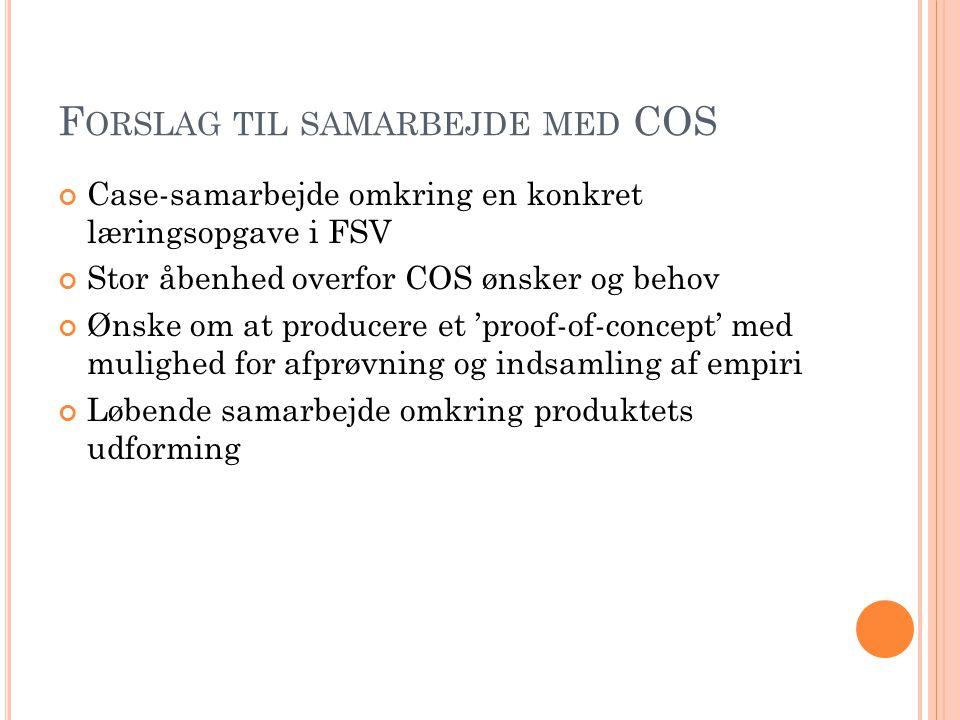 F ORSLAG TIL SAMARBEJDE MED COS Case-samarbejde omkring en konkret læringsopgave i FSV Stor åbenhed overfor COS ønsker og behov Ønske om at producere et 'proof-of-concept' med mulighed for afprøvning og indsamling af empiri Løbende samarbejde omkring produktets udforming