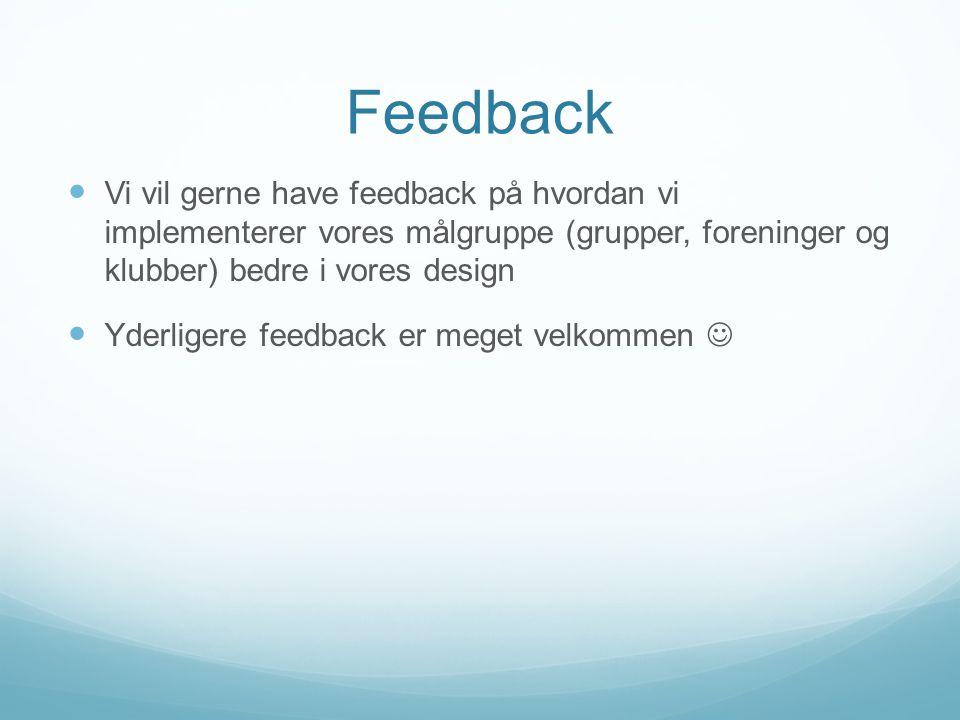 Feedback  Vi vil gerne have feedback på hvordan vi implementerer vores målgruppe (grupper, foreninger og klubber) bedre i vores design  Yderligere feedback er meget velkommen 