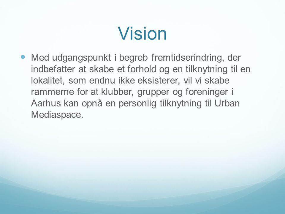 Vision  Med udgangspunkt i begreb fremtidserindring, der indbefatter at skabe et forhold og en tilknytning til en lokalitet, som endnu ikke eksisterer, vil vi skabe rammerne for at klubber, grupper og foreninger i Aarhus kan opnå en personlig tilknytning til Urban Mediaspace.