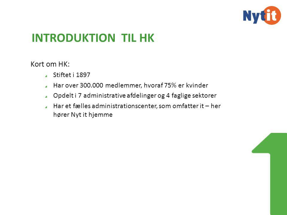 INTRODUKTION TIL HK Kort om HK: Stiftet i 1897 Har over 300.000 medlemmer, hvoraf 75% er kvinder Opdelt i 7 administrative afdelinger og 4 faglige sektorer Har et fælles administrationscenter, som omfatter it – her hører Nyt it hjemme