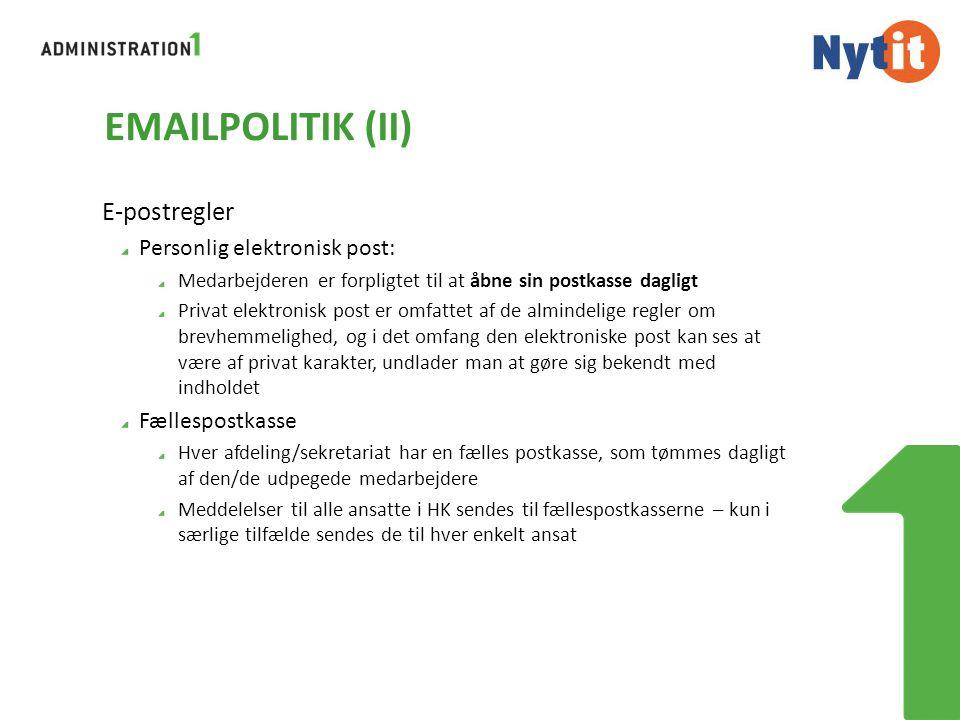 EMAILPOLITIK (II) E-postregler Personlig elektronisk post: Medarbejderen er forpligtet til at åbne sin postkasse dagligt Privat elektronisk post er omfattet af de almindelige regler om brevhemmelighed, og i det omfang den elektroniske post kan ses at være af privat karakter, undlader man at gøre sig bekendt med indholdet Fællespostkasse Hver afdeling/sekretariat har en fælles postkasse, som tømmes dagligt af den/de udpegede medarbejdere Meddelelser til alle ansatte i HK sendes til fællespostkasserne – kun i særlige tilfælde sendes de til hver enkelt ansat