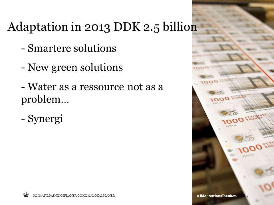 Tekst starter uden punktopstilling For at få punktopstilling på teksten (flere niveauer findes), brug >Forøg listeniveau- knappen i Topmenuen For at få venstrestillet tekst uden punktopstilling, brug >Formindsk listeniveau- knappen i Topmenuen Adaptation in 2013 DDK 2.5 billion KLIMATILPASNINGSPLANER OG KLIMALOKALPLANERSIDE 5 - Smartere solutions - New green solutions - Water as a ressource not as a problem… - Synergi Kilde: Nationalbanken