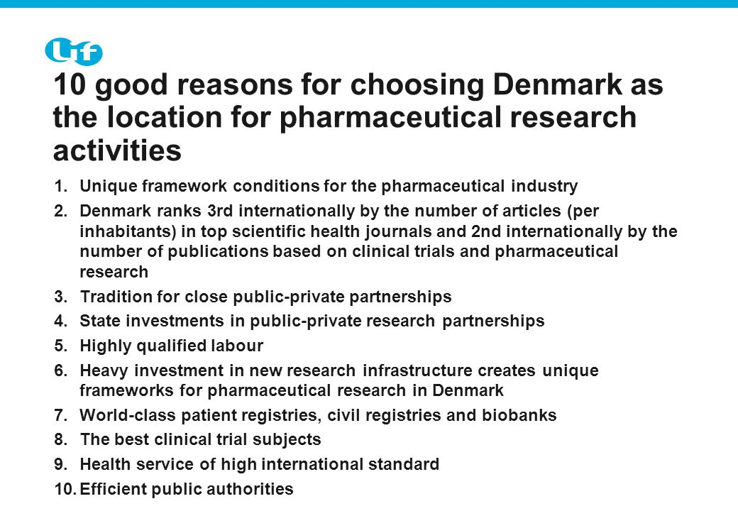 Tekst starter uden punktopstilling For at få punkt- opstilling på teksten (flere niveauer findes), brug forøg listeniveau For at få venstrestillet tekst uden punktopstilling, brug formindsk listeniveau 10 good reasons for choosing Denmark as the location for pharmaceutical research activities 1.Unique framework conditions for the pharmaceutical industry 2.Denmark ranks 3rd internationally by the number of articles (per inhabitants) in top scientific health journals and 2nd internationally by the number of publications based on clinical trials and pharmaceutical research 3.Tradition for close public-private partnerships 4.State investments in public-private research partnerships 5.Highly qualified labour 6.Heavy investment in new research infrastructure creates unique frameworks for pharmaceutical research in Denmark 7.World-class patient registries, civil registries and biobanks 8.The best clinical trial subjects 9.Health service of high international standard 10.Efficient public authorities