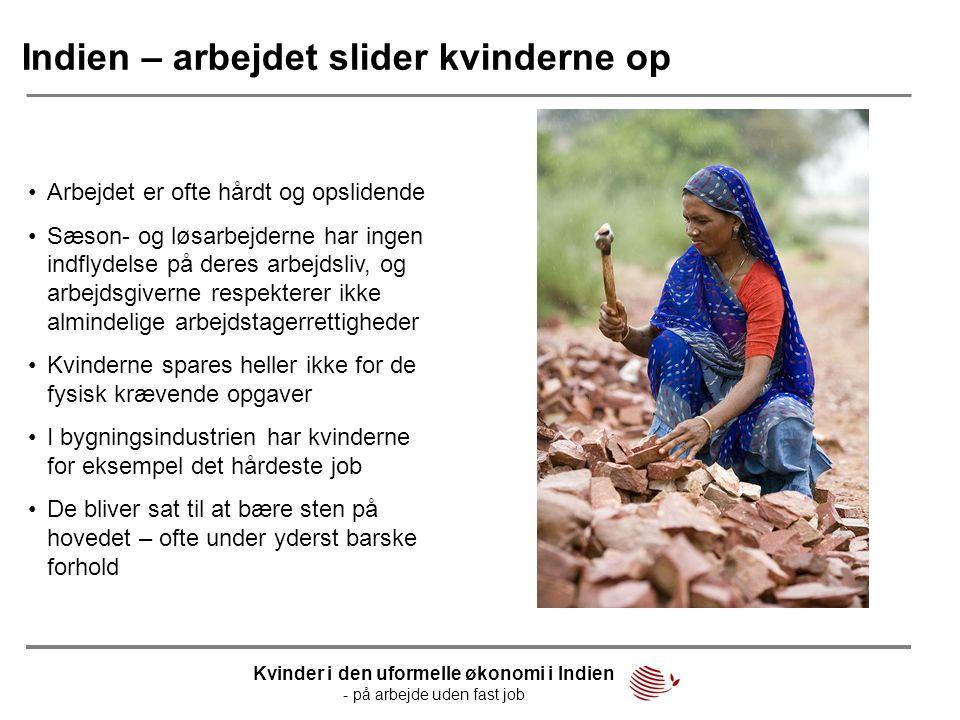 Indien – arbejdet slider kvinderne op •Arbejdet er ofte hårdt og opslidende •Sæson- og løsarbejderne har ingen indflydelse på deres arbejdsliv, og arb