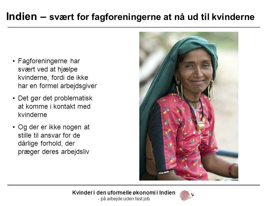 Indien – svært for fagforeningerne at nå ud til kvinderne •Fagforeningerne har svært ved at hjælpe kvinderne, fordi de ikke har en formel arbejdsgiver
