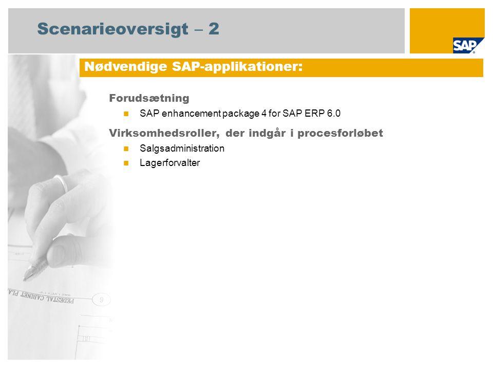Scenarieoversigt – 2 Forudsætning  SAP enhancement package 4 for SAP ERP 6.0 Virksomhedsroller, der indgår i procesforløbet  Salgsadministration  Lagerforvalter Nødvendige SAP-applikationer: