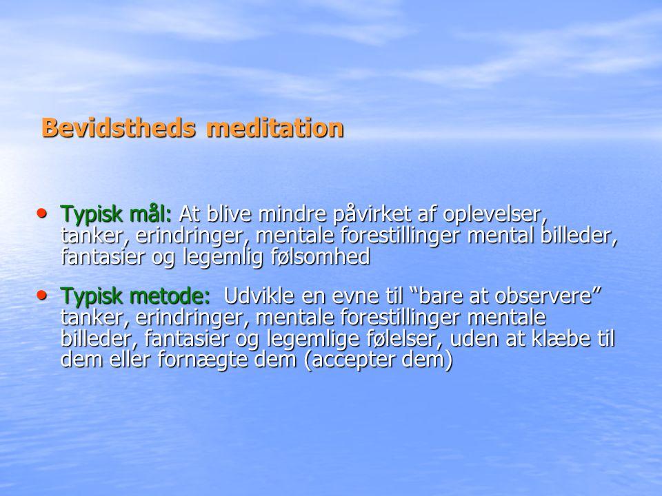 Bevidstheds meditation • Typisk mål: At blive mindre påvirket af oplevelser, tanker, erindringer, mentale forestillinger mental billeder, fantasier og legemlig følsomhed • Typisk metode: Udvikle en evne til bare at observere tanker, erindringer, mentale forestillinger mentale billeder, fantasier og legemlige følelser, uden at klæbe til dem eller fornægte dem (accepter dem)